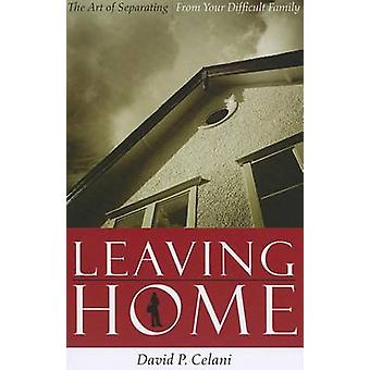 Leaving Home - The Art of Separating from Your Difficult Family by Dav