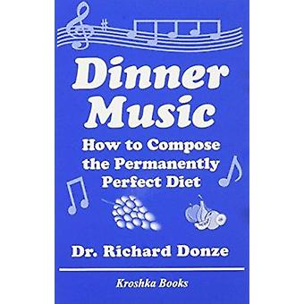 Dinner Music - How to Compose the Permanently Perfect Diet by Richard
