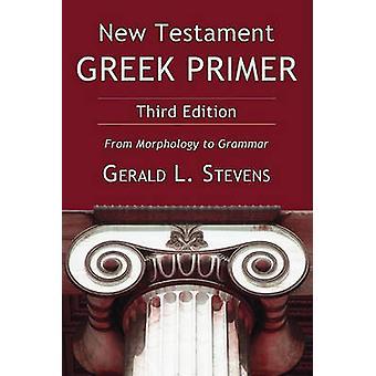 New Testament Greek Primer From Morphology to Grammar by Stevens & Gerald L.