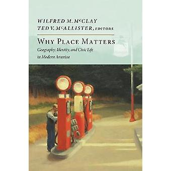 Why Place Matters  Geography Identity and Civic Life in Modern America by Edited by Ted V McAllister & Edited by Wilfred M McClay