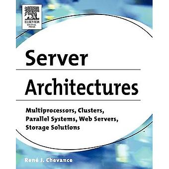 Server Architectures Multiprocessors Clusters Parallel Systems Web Servers and Storage Solutions by Chevance & Rene J.