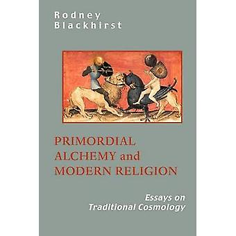 Primordial Alchemy and Modern Religion Essays on Traditional Cosmology by Blackhirst & R.