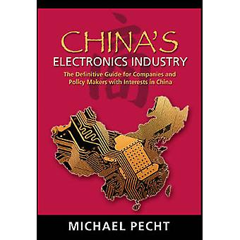 Chinas Electronics Industry The Definitive Guide for Companies and Policy Makers with Interest in China by Pecht & Michael G.