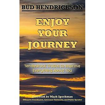 Enjoy Your Journey Ten Bedrock Truths to Improve Everything About You by Hendrickson & Everett Bud