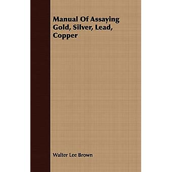 Manual Of Assaying Gold Silver Lead Copper by Brown & Walter Lee