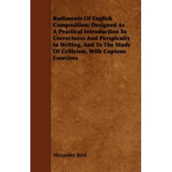 Rudiments of English Composition Designed as a Practical Introduction to Correctness and Perspicuity in Writing and to the Study of Criticism with by Reid & Alexander