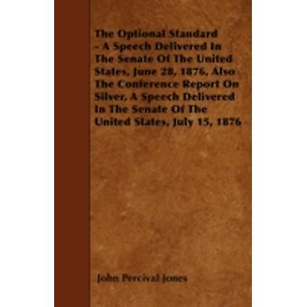 The Optional Standard  A Speech Delivered In The Senate Of The United States June 28 1876 Also The Conference Report On Silver A Speech Delivered In The Senate Of The United States July 15 1876 by Jones & John Percival