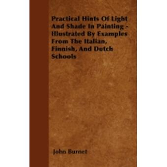 Practical Hints Of Light And Shade In Painting  Illustrated By Examples From The Italian Finnish And Dutch Schools by Burnet & John