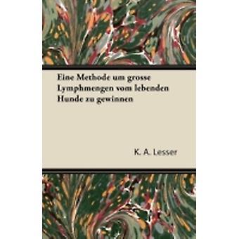 Eine Methode Um Grosse Lymphmengen Vom Lebenden Hunde Zu Gewinnen by Lesser & K. A.