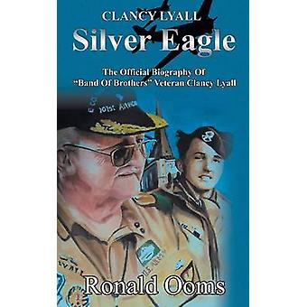 Silver Eagle  The Official Biography of Band of Brothers Veteran Clancy Lyall by Ooms & Ronald