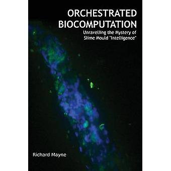 Orchestrated Biocomputation Unravelling the Mystery of Slime Mould Intelligence by Mayne & Richard
