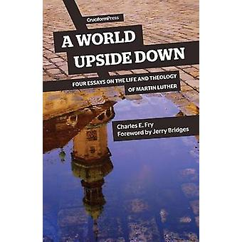 A World Upside Down Four Essays on the Life and Theology of Martin Luther by Fry & Charles E.
