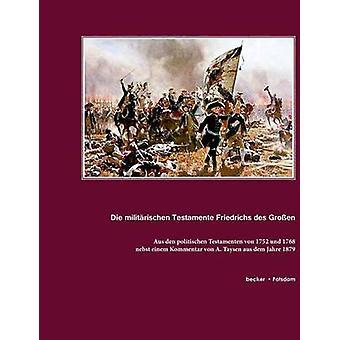 Die militrischen Testamente von 1752 und 1768nebst einem Kommentar von A. Taysen aus dem Jahre 1879. Aus den politischen Testamenten von 1752 und 1768 Das Heerwesen by Friedrich II.