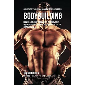 Pre and Post Competition Muscle Building Recipes for Bodybuilding Recover faster and improve your performance by feeding your body powerful muscle building and fat shredding meals by Correa & Joseph