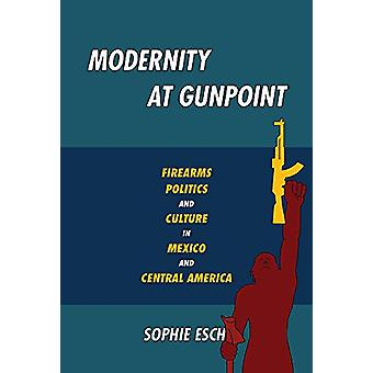 Modernity at Gunpoint - Firearms - Politics - and Culture in Mexico an