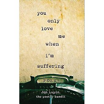 You Only Love Me When I'm Suffering - Poems by Jon Lupin The Poetry Ba