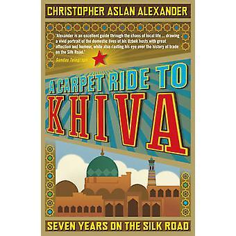 Eine Teppichfahrt nach Chiwa - Sieben Jahre auf der Seidenstraße von Christopher A