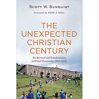 The Unexpected Christian Century  The Reversal and Transformation of Global Christianity 19002000 by Scott W Sunquist & Foreword by Mark Noll