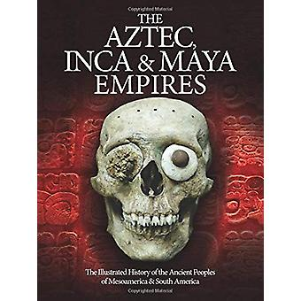 The Aztec - Inca and Maya Empires - The Illustrated History of the Anc
