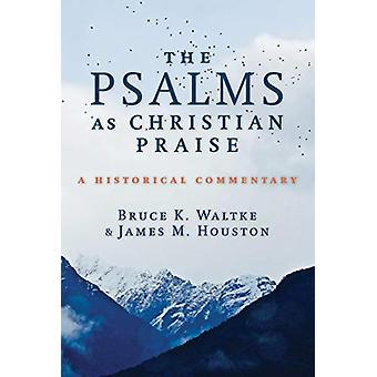 The Psalms as Christian Praise - A Historical Commentary by Bruce K Wa