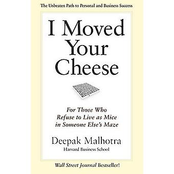 I Moved Your Cheese For Those Who Refuse to Live as Mice in Someone Elses Maze by Malhotra & Deepak