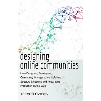 Designing Online Communities How Designers Developers Community Managers and Software Structure Discourse and Knowledge Production on the Web 72 New Literacies and Digital Epistemologies