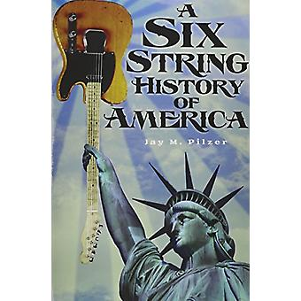 A Six String History of America by Jay M Pilzer - 9781939995032 Book