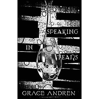 Speaking in Tears - The Poetry in Grief by Grace Andren - 978194459916