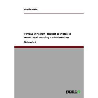 Humane Wirtschaft  Realitt oder UtopieVon der Ungleichverteilung zur Gleichverteilung by Mller & Matthias