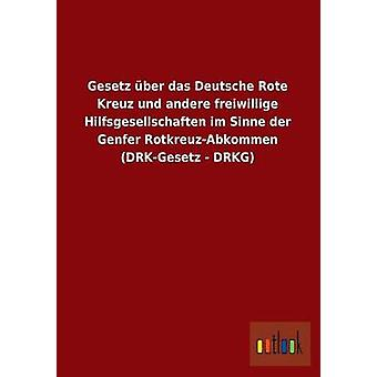 Gesetz uber Das Deutsche Rote Kreuz und Andere Freiwillige Hilfsgesellschaften im sinne der Genfer RotkreuzAbkommen DrkGesetz Drkg by ohne autoR