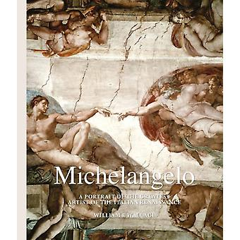 Michelangelo A Portrait of the Greatest Artist of the Itali by William E. Wallace