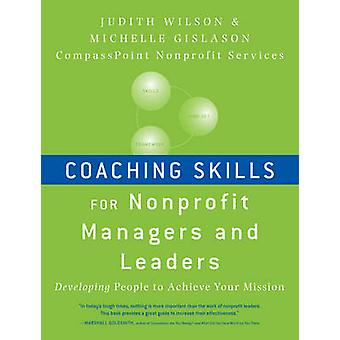 Coaching Skills for Nonprofit Managers and Leaders Developing People to Achieve Your Mission by Wilson & Judith