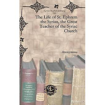 The Life of St. Ephrem the Syrian the Great Teacher of the Syriac Church by Anonymous