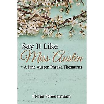 Say It Like Miss Austen A Jane Austen Phrase Thesaurus by Scheuermann & Stefan