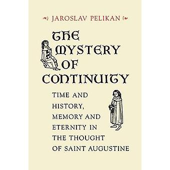 Pelikan & Jaroslav Jan: The Mystery of Continuity Time and History Memory and Eternity in the Thought of St Augustine