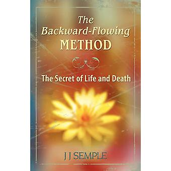The BackwardFlowing Method The Secret of Life and Death by Semple & JJ