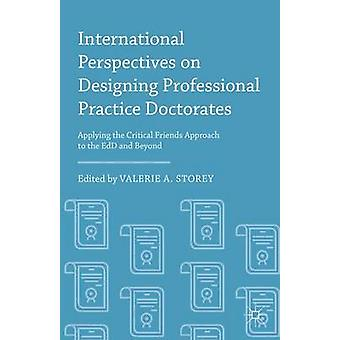 International Perspectives on Designing Professional Practice Doctorates Applying the Critical Friends Approach to the EdD and Beyond by Storey & Valerie A.
