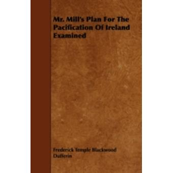 Mr. Mills Plan for the Pacification of Ireland Examined by Dufferin & Frederick Temple Blackwood