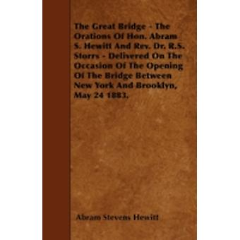 The Great Bridge  The Orations Of Hon. Abram S. Hewitt And Rev. Dr. R.S. Storrs  Delivered On The Occasion Of The Opening Of The Bridge Between New York And Brooklyn May 24 1883. by Hewitt & Abram Stevens