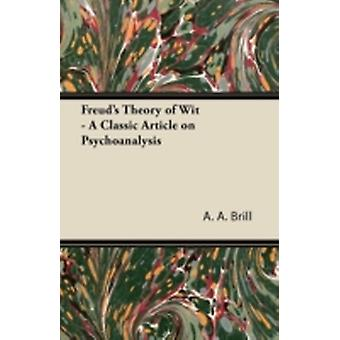 Freuds Theory of Wit  A Classic Article on Psychoanalysis by Brill & A. A.
