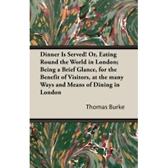 Dinner Is Served Or Eating Round the World in London Being a Brief Glance for the Benefit of Visitors at the Many Ways and Means of Dining in Lon by Burke & Thomas