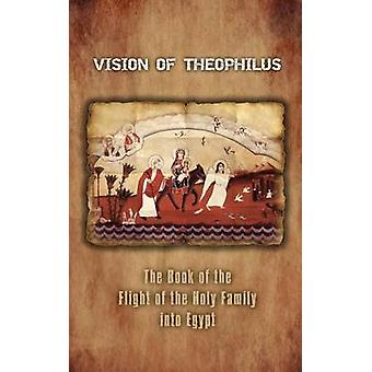 Vision of Theophilus The Book of the Flight of the Holy Family Into Egypt by A. Mingana