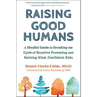 Raising Good Humans - A Mindful Guide to Breaking the Cycle of Reactiv