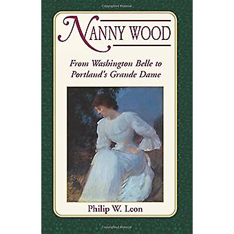 Nanny Wood - From Washington Belle to Portland's Grande Dame by Philip