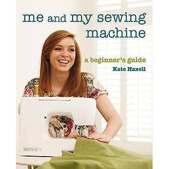 Me and My Sewing Machine - A Beginner's Guide by Kate Haxell - 9781845