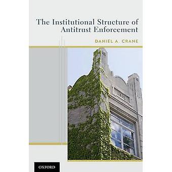 Institutional Structure of Antitrust Enforcement by Crane & Daniel A