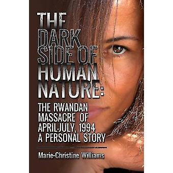 The Dark Side of Human Nature The Rwandan Massacre of AprilJuly 1994 A Personal Story by Williams & MarieChristine