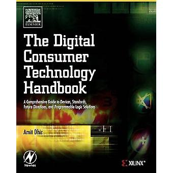 The Digital Consumer Technology Handbook A Comprehensive Guide to Devices Standards Future Directions and Programmable Logic Solutions by Dhir & Amit
