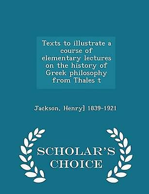 Texts to illustrate a course of elementary lectures on the history of Greek philosophy from Thales t  Scholars Choice Edition by 18391921 & Jackson & Henry