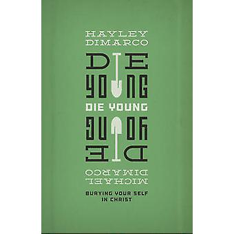 Die Young - Burying Your Self in Christ by Hayley DiMarco - Michael Di